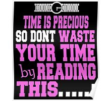 TIME IS PRECIOUS SO DONT WASTE YOUR TIME BY READING THIS Poster