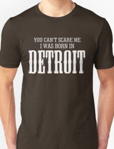 YOU CAN'T SCARE ME I WAS BORN IN DETROIT T-Shirt