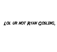 lol ur not Ryan Gosling by ItsMeGabriela