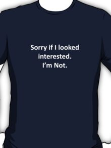 Sorry If I Looked Interested.  I'm Not. T-Shirt