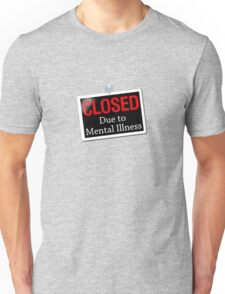Closed due to mental illness Unisex T-Shirt