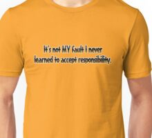 It's not MY fault I never learned to accept responsibility. Unisex T-Shirt