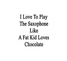 I Love To Play The Saxophone Like A Fat Kid Loves Chocolate  by supernova23