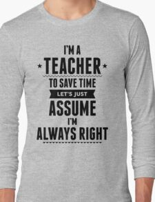I Am A Teacher To Save Time Let's Just Assume I'm Always Right Long Sleeve T-Shirt