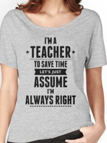 I Am A Teacher To Save Time Let's Just Assume I'm Always Right Women's Relaxed Fit T-Shirt