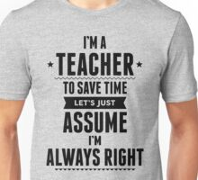I Am A Teacher To Save Time Let's Just Assume I'm Always Right Unisex T-Shirt