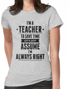I Am A Teacher To Save Time Let's Just Assume I'm Always Right Womens Fitted T-Shirt