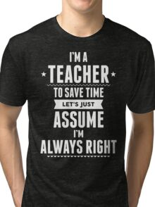 I Am A Teacher To Save Time Let's Just Assume I Am Always Right Tri-blend T-Shirt