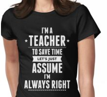 I Am A Teacher To Save Time Let's Just Assume I Am Always Right Womens Fitted T-Shirt