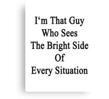 I'm That Guy Who Sees The Bright Side Of Every Situation  Canvas Print
