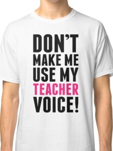 Don't Make Me Use My Teacher Voice Classic T-Shirt