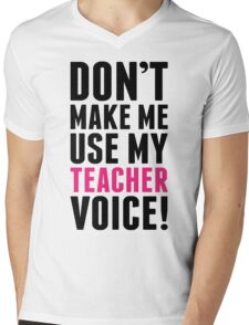 Don't Make Me Use My Teacher Voice Mens V-Neck T-Shirt
