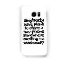 anybody have plans to stare at their phone somewhere exciting this weekend? Samsung Galaxy Case/Skin