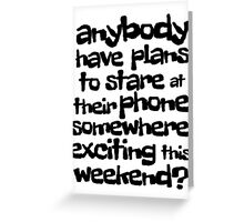 anybody have plans to stare at their phone somewhere exciting this weekend? Greeting Card