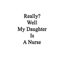 Really? Well My Daughter Is A Nurse  by supernova23