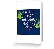 I am the reason we can't have nice things Greeting Card