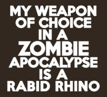 My weapon of choice in a Zombie Apocalypse is a rabid rhino by onebaretree