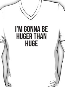 I'M GONNA BE HUGER THAN HUGE T-Shirt