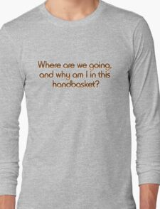 Where are we going, and why am I in this handbasket? Long Sleeve T-Shirt