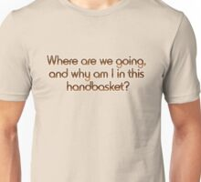Where are we going, and why am I in this handbasket? Unisex T-Shirt