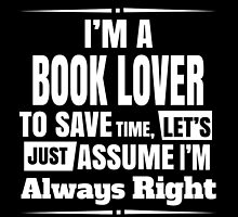 I'M A BOOK LOVER..Assume I'm Always Right by fancytees