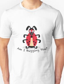 Am I Bugging You? T-Shirt
