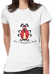Am I Bugging You? Womens Fitted T-Shirt