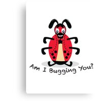 Am I Bugging You? Canvas Print