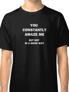 You Constantly Amaze Me.  But Not in a Good Way. Classic T-Shirt