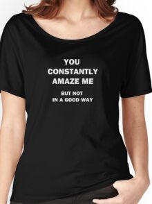 You Constantly Amaze Me.  But Not in a Good Way. Women's Relaxed Fit T-Shirt