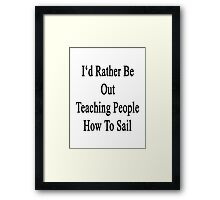 I'd Rather Be Out Teaching People How To Sail  Framed Print
