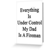 Everything Is Under Control My Dad Is A Fireman  Greeting Card