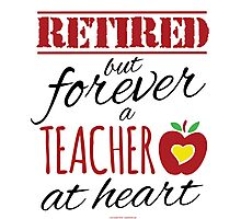 Retired but forever a teacher at heart Photographic Print