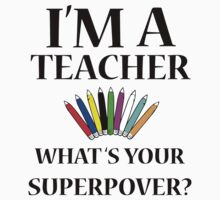 I'M A TEACHER WHAT'S YOUR SUPERPOWER? by paganosman