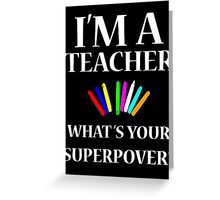 I'M A TEACHER WHAT'S YOUR SUPERPOWER? Greeting Card