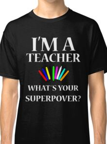 I'M A TEACHER WHAT'S YOUR SUPERPOWER? Classic T-Shirt