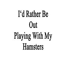 I'd Rather Be Out Playing With My Hamsters  Photographic Print