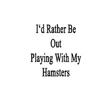 I'd Rather Be Out Playing With My Hamsters  by supernova23