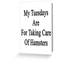 My Tuesdays Are For Taking Care Of Hamsters  Greeting Card