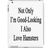 Not Only I'm Good Looking I Also Love Hamsters  iPad Case/Skin