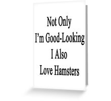 Not Only I'm Good Looking I Also Love Hamsters  Greeting Card