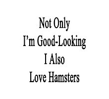 Not Only I'm Good Looking I Also Love Hamsters  Photographic Print