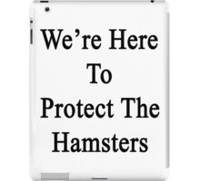 We're Here To Protect The Hamsters  iPad Case/Skin