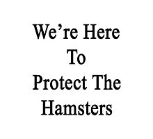 We're Here To Protect The Hamsters  Photographic Print
