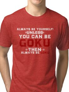 Always Be Yourself Unless You can Be Goku Then Always Be Goku Tri-blend T-Shirt