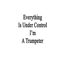 Everything Is Under Control I'm A Trumpeter  by supernova23