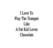 I Love To Play The Trumpet Like A Fat Kid Loves Chocolate  by supernova23