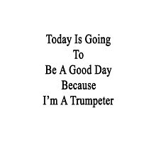 Today Is Going To Be A Good Day Because I'm A Trumpeter  by supernova23