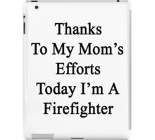 Thanks To My Mom's Efforts Today I'm A Firefighter  iPad Case/Skin