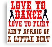 LOVE TO DANCE LOVE TO FLIRT AIN'T AFRAID OF ALITTLE DIRT Canvas Print